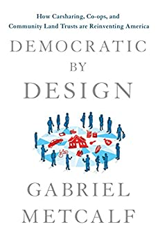 Democratic by Design: How Carsharing, Co-ops, and Community Land Trusts Are Reinventing America by [Gabriel Metcalf]