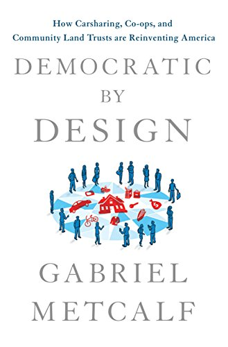 Democratic by Design: How Carsharing, Co-ops, and Community Land Trusts Are Reinventing America (English Edition)