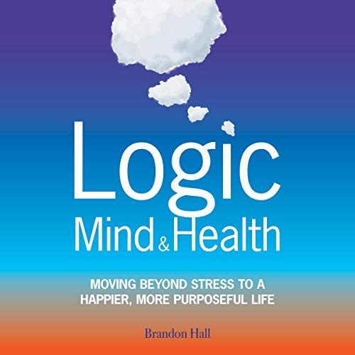 Logic Mind and Health: Moving Beyond Stress to a Happier, More Purposeful Life cover art