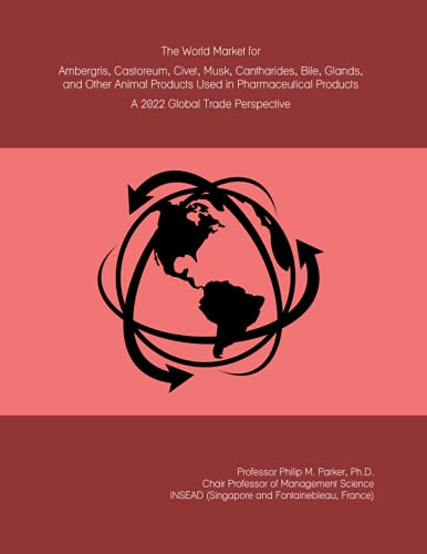 The World Market for Ambergris, Castoreum, Civet, Musk, Cantharides, Bile, Glands, and Other Animal Products Used in Pharmaceutical Products: A 2022 Global Trade Perspective