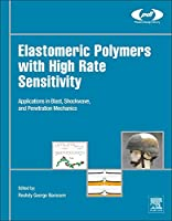 Elastomeric Polymers with High Rate Sensitivity: Applications in Blast, Shockwave, and Penetration Mechanics (Plastics Design Library)