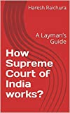 How Supreme Court of India works?: A Layman's Guide