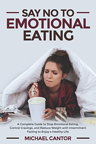Say No To Emotional Eating: A complete guide to stop emotional eating, control cravings and reduce weight with intermittent fasting to enjoy healthy life.