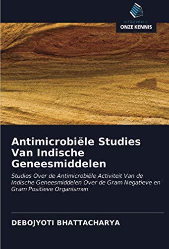 Antimicrobiële Studies Van Indische Geneesmiddelen: Studies Over de Antimicrobiële Activiteit Van de Indische Geneesmiddelen Over de Gram Negatieve en Gram Positieve Organismen