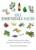 Oli essenziali sacri. Guida a 50 oli essenziali e al loro impiego per la guarigione e il benessere