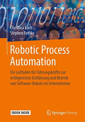 Robotic Process Automation: Ein Leitfaden für Führungskräfte zur erfolgreichen Einführung und Betrieb von Software-Robots im Unternehmen