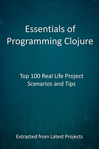 Essentials of Programming Clojure : Top 100 Real Life Project Scenarios and Tips (English Edition)