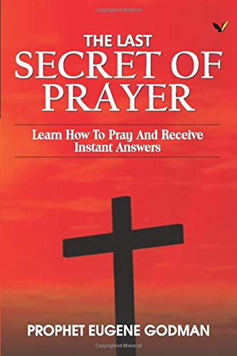 The Last Secret of Prayer: Learn How To Pray and Receive Instant Answers