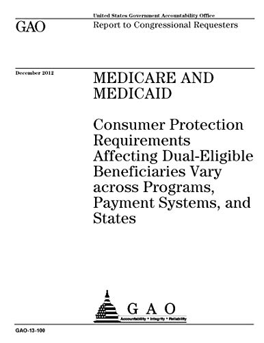 Medicare and Medicaid: Consumer Protection Requirements Affecting Dual-Eligible Beneficiaries Vary across Programs, Payment Systems, and States (English Edition)