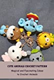Cute Animals Crochet Pattern: Magical and Fascinating Ideas to Crochet Animals: Adorable Animals Crochet