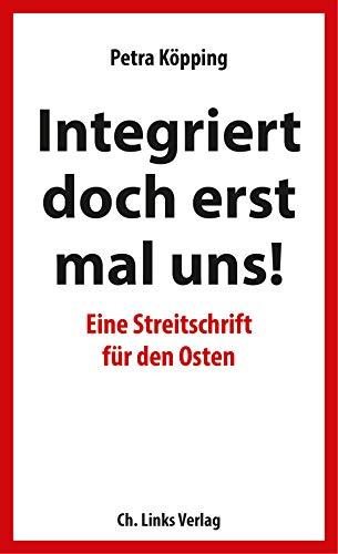 Integriert doch erst mal uns!: Eine Streitschrift für den Osten (Politik & Zeitgeschichte)