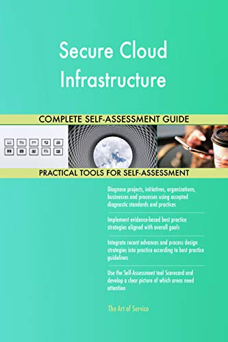 Secure Cloud Infrastructure All-Inclusive Self-Assessment - More than 700 Success Criteria, Instant Visual Insights, Comprehensive Spreadsheet Dashboard, Auto-Prioritized for Quick Results