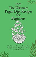 The Ultimate Pegan Diet Recipes for Beginners: Healthy and Delicious Pegan Diet Recipes to Lose Weight and Boost your Metabolism