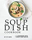 The Soup Dish Cookbook: A Cookbook with Great Soup Recipe