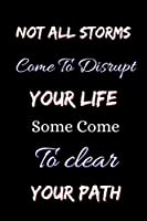 Not All Storms Come To Disrupt Your Life Some Come To Clear Your Path: Blank Lined Journal for Writing Down Daily Habits, Diary, Notebook, Logbook, ... quotes to write in for women and teens girl)m