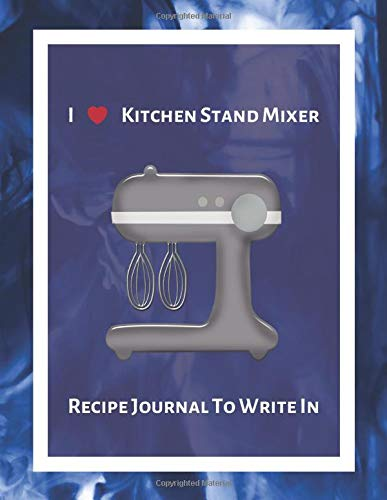 I Love Kitchen Stand Mixer Recipe Journal To Write In: Recipe Book to Write In, Collect Your Favorite Recipes in Your Own Cookbook, 120 - Recipe Journal and Organizer