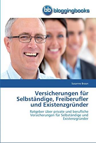 Versicherungen für Selbständige, Freiberufler und Existenzgründer: Ratgeber über private und berufliche Versicherungen für Selbständige und Existenzgründer