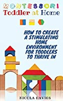 Montessori Toddler at Home: How to Create a Stimulating Home Environment for Toddlers to Thrive in