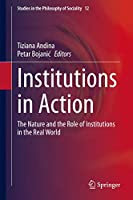 Institutions in Action: The Nature and the Role of Institutions in the Real World (Studies in the Philosophy of Sociality, 12)