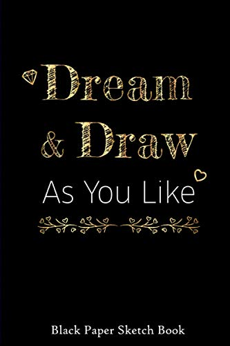 Dream and Draw As You Like Black Paper Journal: Black sketchbook & journal for Drawing, Writing, Doodling, Sketching or Painting. Blank, lined & ... Metallic, Sharpies or Neon Highlighter Pens
