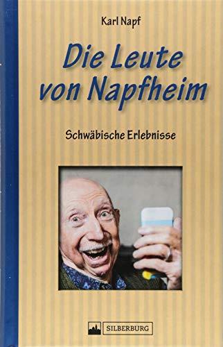 Die Leute von Napfheim. Schwäbische Erlebnisse. Die schrullig-schwäbischen Dorforiginale von Napfheim. Der schwäbischen Seele aufs Maul geschaut.