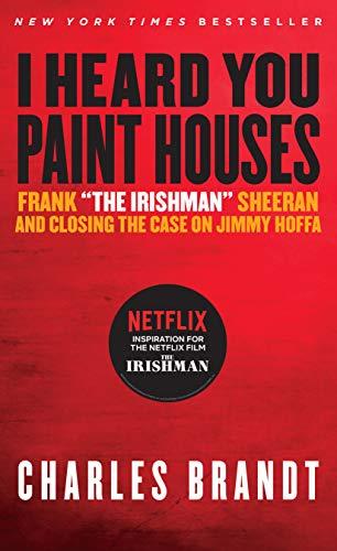 I Heard You Paint Houses: Frank 'The Irishman' Sheeran & Closing the Case on Jimmy Hoffa