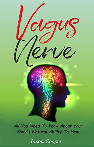 Vagus Nerve: All You Need To Know About Your Body's Natural Ability To Heal (English Edition)