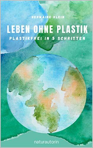 Leben ohne Plastik - Plastikfrei in 5 Schritten: 256 nachhaltige Tipps auf dem Weg zu Zero Waste