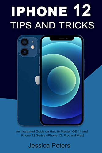 iPhone 12 Tips and Tricks: An illustrated Guide on How to Master iOS 14 and iPhone 12 Series (iPhone 12, Pro and Max)