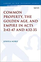 Common Property, the Golden Age, and Empire in Acts 2:42-47 and 4:32-35 (Library of New Testament Studies)