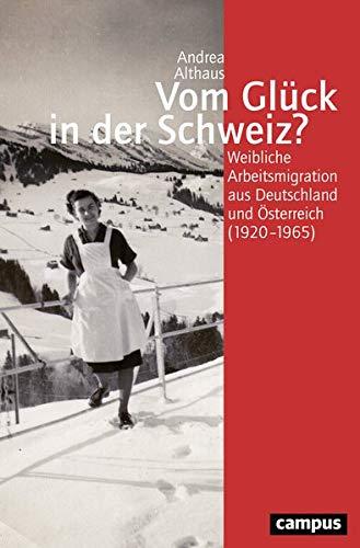 Vom Glück in der Schweiz?: Weibliche Arbeitsmigration aus Deutschland und Österreich (1920-1965) (Geschichte und Geschlechter, 68)