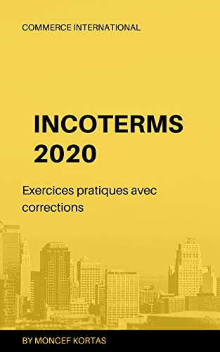 INCOTERMS 2020 Exercices pratiques avec corrections (French Edition)