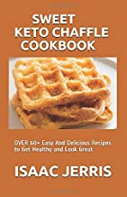 SWEET KETO CHAFFLE COOKBOOK: OVER 60+ Easy And Delicious Recipes to Get Healthy and Look Great