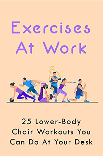 Exercises At Work: 25 Lower-Body Chair Workouts You Can Do At Your Desk: Work-Related Health (English Edition)