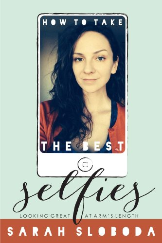 How to Take the Best Selfies (Smartphone Photography with Sarah Sloboda Book 1)