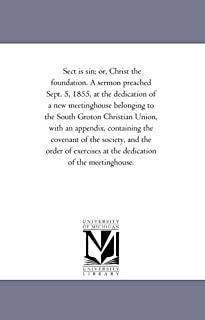 Sect is sin; or, Christ the foundation. A sermon preached Sept. 5, 1855, at the dedication of a new meetinghouse belonging to the South Groton ... society, and the order of exercises at the de