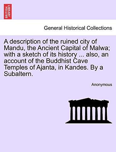 A description of the ruined city of Mandu, the Ancient Capital of Malwa; with a sketch of its history ... also, an account of the Buddhist Cave Temples of Ajanta, in Kandes. By a Subaltern.