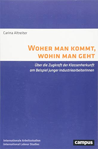Woher man kommt, wohin man geht: Über die Zugkraft der Klassenherkunft am Beispiel junger IndustriearbeiterInnen (Labour Studies)