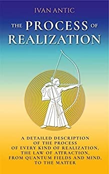 The Process of Realization: A detailed description of the process of every kind of realization, the law of attraction, from quantum fields and mind, to ... (Existence - Consciousness - Bliss Book 4) by [Ivan Antic]