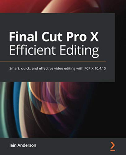 Final Cut Pro X Efficient Editing: Smart, quick, and effective video editing with FCP X 10.4.10