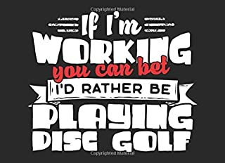 If I'm Working You Can Bet I'd Rather Be Playing Disc Golf: Disc Golf Score Log & Disc Golf Record For D-Golf Players Or D-Golfers