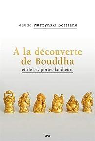 À la découverte de Bouddha et de ses portes bonheurs par Maude Patrzynski Bernard