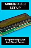 Arduino LCD Set Up: Programming Guide And Circuit Basics: Arduino Led Display Projects (English Edition)