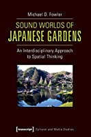 Sound Worlds of Japanese Gardens: An Interdisciplinary Approach to Spatial Thinking (Cultural and Media Studies)