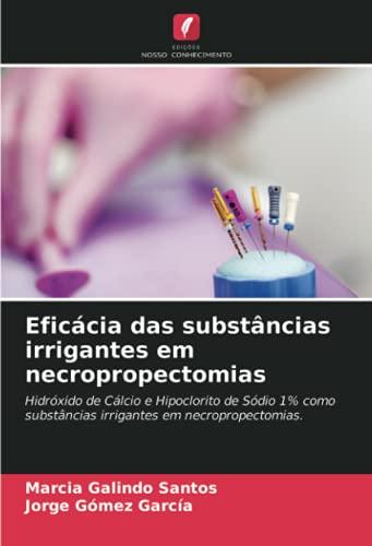 Eficácia das substâncias irrigantes em necropropectomias: Hidróxido de Cálcio e Hipoclorito de Sódio 1% como substâncias irrigantes em necropropectomias.
