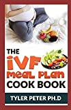 The Ivf Meal Plan Cookbook: The Guide Book To Creating Recipes to Nourish Your Body While Trying to Conceive