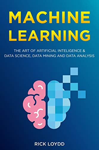 Machine Learning: the art of Artificial Inteligence & Data Science, Data Mining and Data Analysis (English Edition)