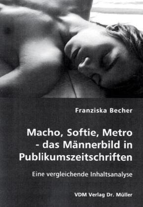 Macho, Softie, Metro - das Männerbild in Publikumszeitschriften: Eine vergleichende Inhaltsanalyse