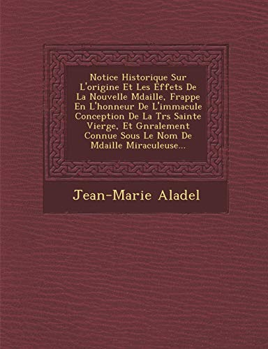 Notice Historique Sur L'origine Et Les Effets De La Nouvelle Mdaille, Frappe En L'honneur De L'immacule Conception De La Trs Sainte Vierge, Et ... De Mdaille Miraculeuse... (French Edition)