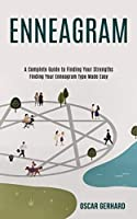 Enneagram: A Complete Guide to Finding Your Strengths (Finding Your Enneagram Type Made Easy)